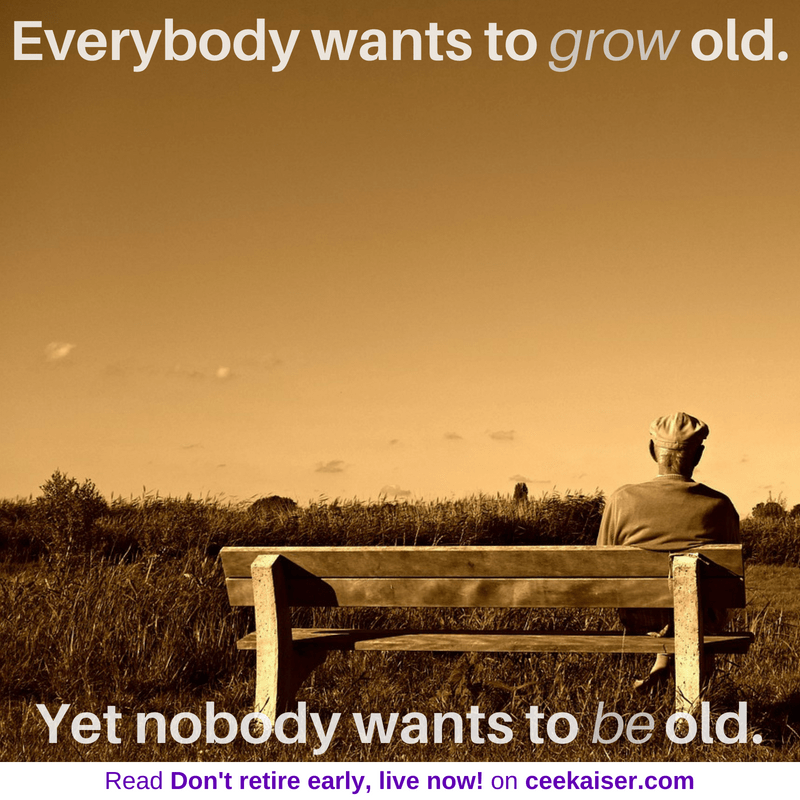 Everybody wants to grow old. Yet Nobody wants to be old. Meme Don't retire early, live now on ceekaiser.com