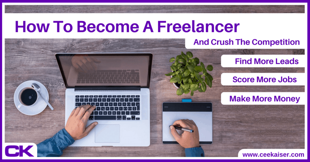 How To Become a Freelancer, Crush the Competition and Make More Money. ceekaiser.com